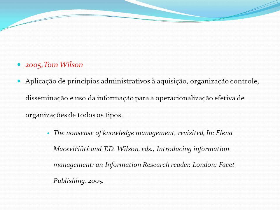 2005,Tom Wilson Aplicação de princípios administrativos à aquisição, organização controle, disseminação e uso da informação para a operacionalização e