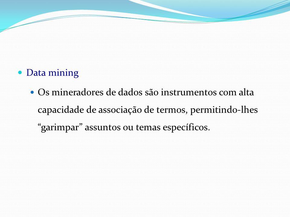 Data mining Os mineradores de dados são instrumentos com alta capacidade de associação de termos, permitindo-lhes garimpar assuntos ou temas específic