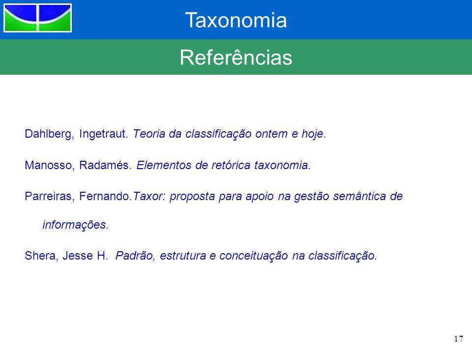 Taxonomia 17 Referências Dahlberg, Ingetraut. Teoria da classificação ontem e hoje. Manosso, Radamés. Elementos de retórica taxonomia. Parreiras, Fern