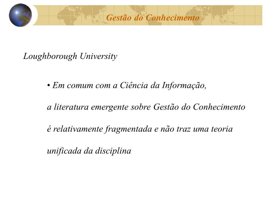 Gestão do Conhecimento Loughborough University Em comum com a Ciência da Informação, a literatura emergente sobre Gestão do Conhecimento é relativamen