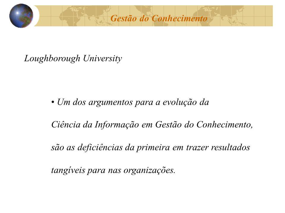 Gestão do Conhecimento Loughborough University Um dos argumentos para a evolução da Ciência da Informação em Gestão do Conhecimento, são as deficiênci