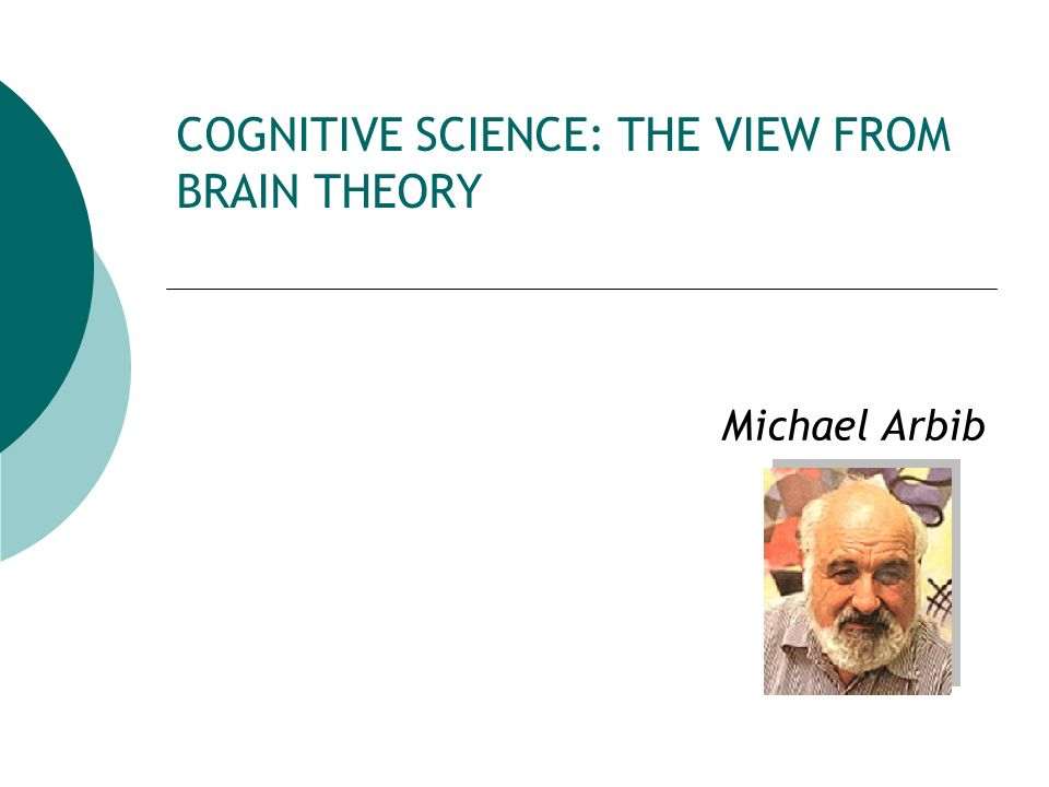 COGNITIVE SCIENCE: THE VIEW FROM BRAIN THEORY Michael Arbib