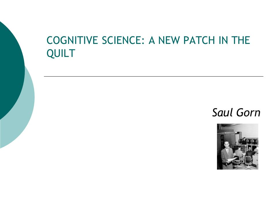 COGNITIVE SCIENCE: A NEW PATCH IN THE QUILT Saul Gorn