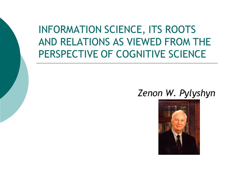 INFORMATION SCIENCE, ITS ROOTS AND RELATIONS AS VIEWED FROM THE PERSPECTIVE OF COGNITIVE SCIENCE Zenon W. Pylyshyn