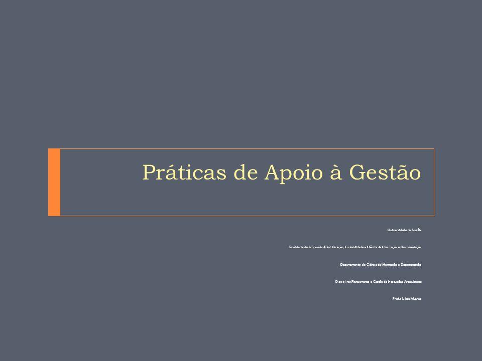 Práticas de Apoio à Gestão Universidade de Brasília Faculdade de Economia, Administração, Contabilidade e Ciência da Informação e Documentação Departamento de Ciência da Informação e Documentação Disciplina: Planejamento e Gestão de Instituições Arquivísticas Prof.: Lillian Alvares