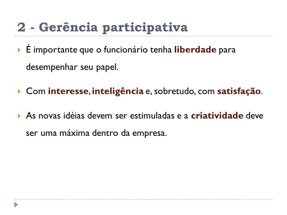 2 - Gerência participativa É importante que o funcionário tenha liberdade para desempenhar seu papel.