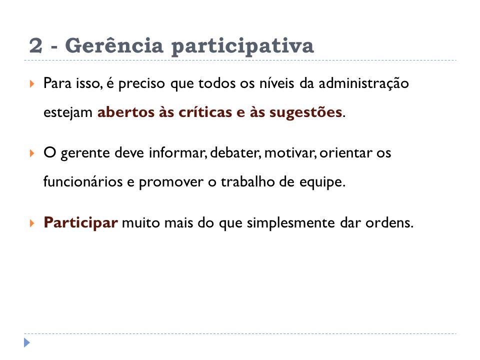2 - Gerência participativa Para isso, é preciso que todos os níveis da administração estejam abertos às críticas e às sugestões. O gerente deve inform