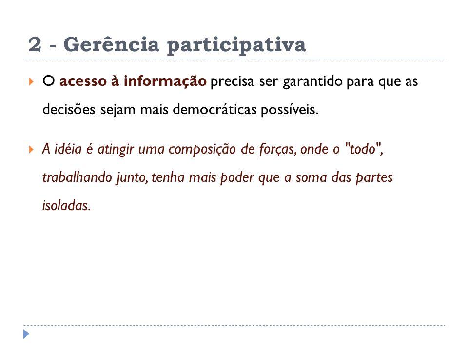2 - Gerência participativa O acesso à informação precisa ser garantido para que as decisões sejam mais democráticas possíveis. A idéia é atingir uma c