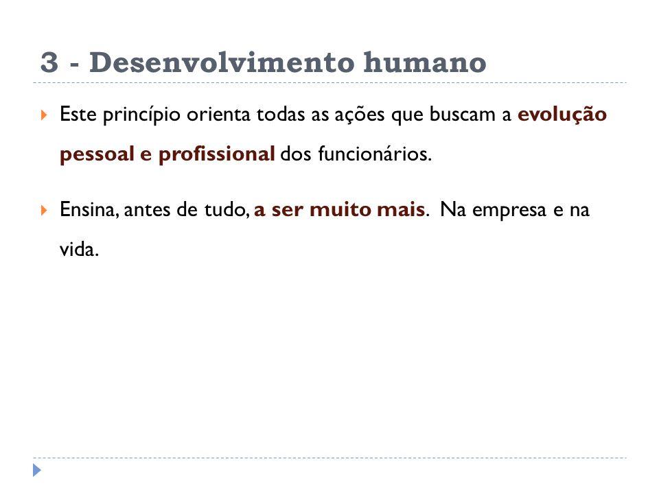 3 - Desenvolvimento humano Este princípio orienta todas as ações que buscam a evolução pessoal e profissional dos funcionários. Ensina, antes de tudo,
