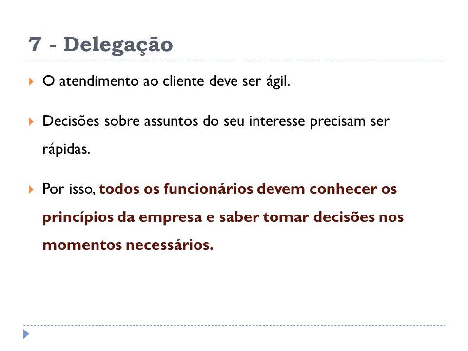 7 - Delegação O atendimento ao cliente deve ser ágil. Decisões sobre assuntos do seu interesse precisam ser rápidas. Por isso, todos os funcionários d
