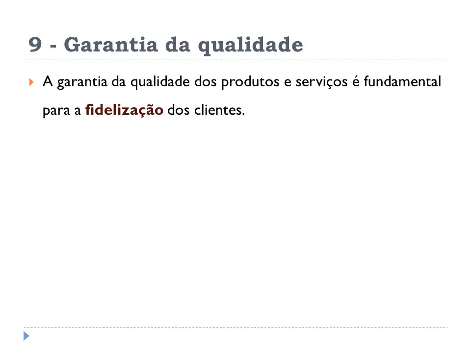 9 - Garantia da qualidade A garantia da qualidade dos produtos e serviços é fundamental para a fidelização dos clientes.