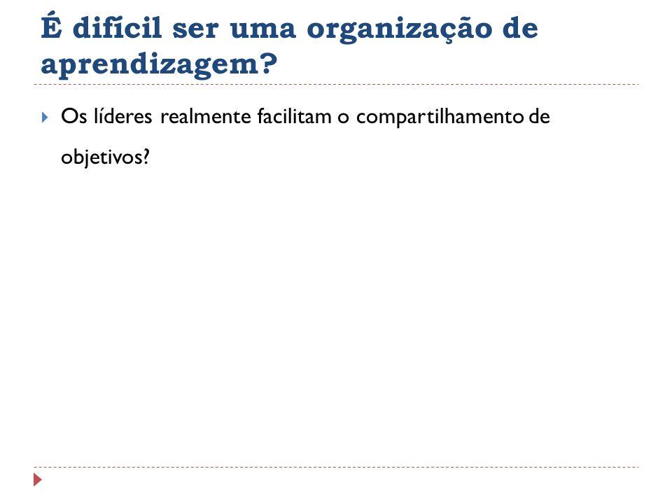 É difícil ser uma organização de aprendizagem? Os líderes realmente facilitam o compartilhamento de objetivos?