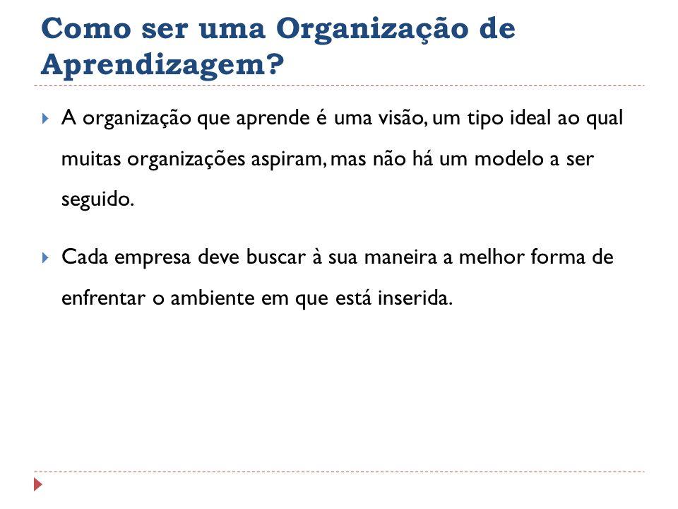 Como ser uma Organização de Aprendizagem? A organização que aprende é uma visão, um tipo ideal ao qual muitas organizações aspiram, mas não há um mode