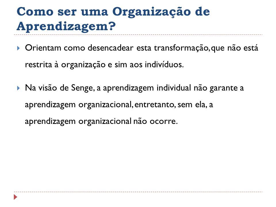 Como ser uma Organização de Aprendizagem? Orientam como desencadear esta transformação, que não está restrita à organização e sim aos indivíduos. Na v