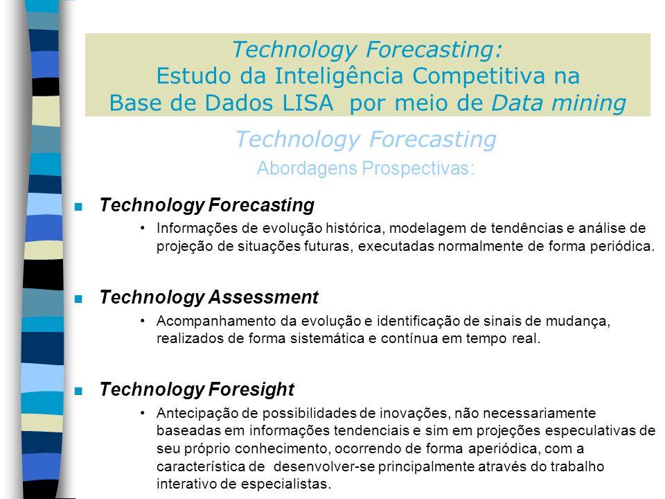 Technology Forecasting: Estudo da Inteligência Competitiva na Base de Dados LISA por meio de Data mining Technology Forecasting Abordagens Prospectivas: n Technology Forecasting Informações de evolução histórica, modelagem de tendências e análise de projeção de situações futuras, executadas normalmente de forma periódica.