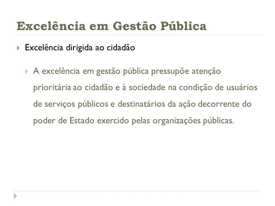 Excelência em Gestão Pública Excelência dirigida ao cidadão A excelência em gestão pública pressupõe atenção prioritária ao cidadão e à sociedade na c