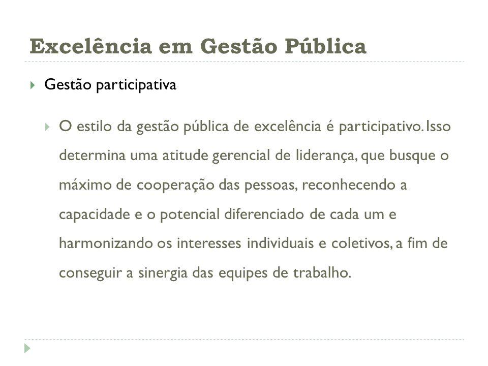 Excelência em Gestão Pública Gestão participativa O estilo da gestão pública de excelência é participativo. Isso determina uma atitude gerencial de li