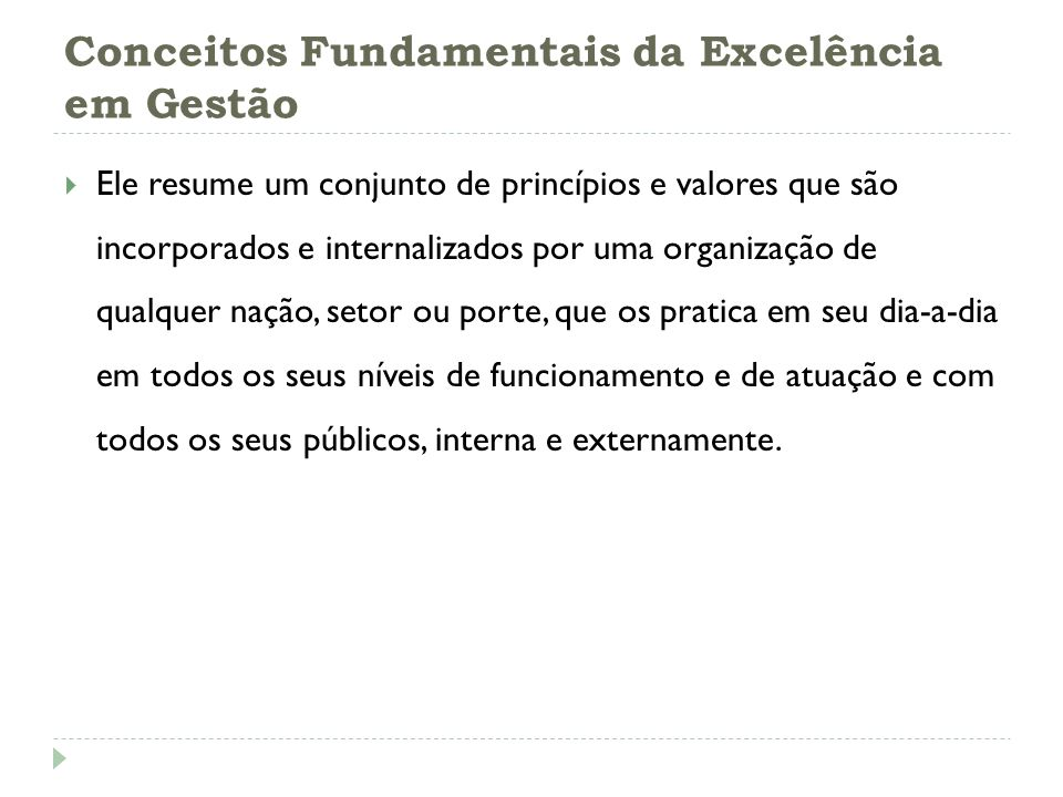 Conceitos Fundamentais da Excelência em Gestão Os Fundamentos da Excelência expressam esses conceitos reconhecidos internacionalmente e que são encontrados em organizações líderes de Classe Mundial.