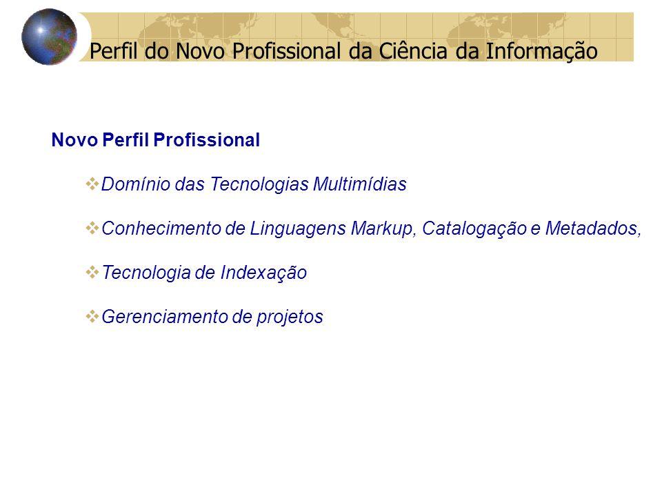 Novo Perfil Profissional Domínio das Tecnologias Multimídias Conhecimento de Linguagens Markup, Catalogação e Metadados, Tecnologia de Indexação Gerenciamento de projetos Perfil do Novo Profissional da Ciência da Informação