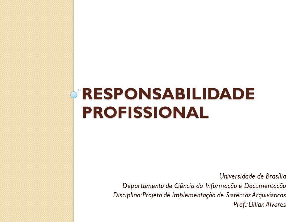 RESPONSABILIDADE PROFISSIONAL Universidade de Brasília Departamento de Ciência da Informação e Documentação Disciplina: Projeto de Implementação de Si