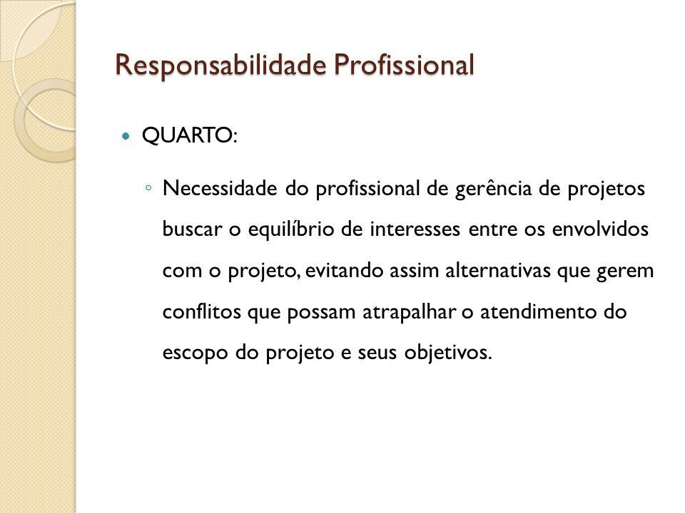Responsabilidade Profissional QUARTO: Necessidade do profissional de gerência de projetos buscar o equilíbrio de interesses entre os envolvidos com o