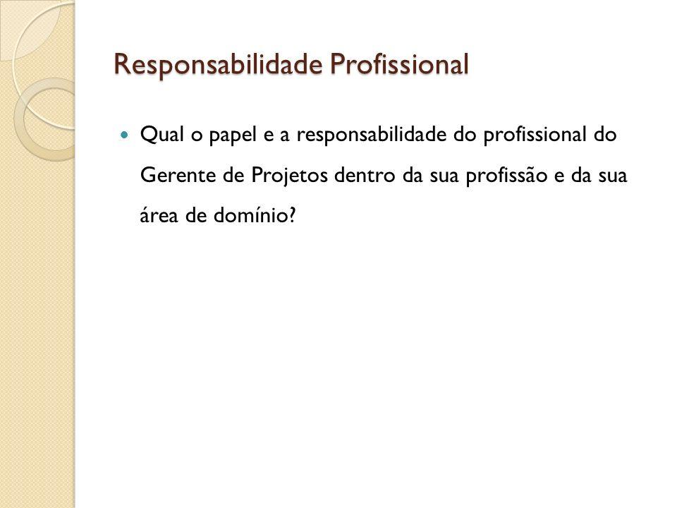 Responsabilidade Profissional Qual o papel e a responsabilidade do profissional do Gerente de Projetos dentro da sua profissão e da sua área de domíni