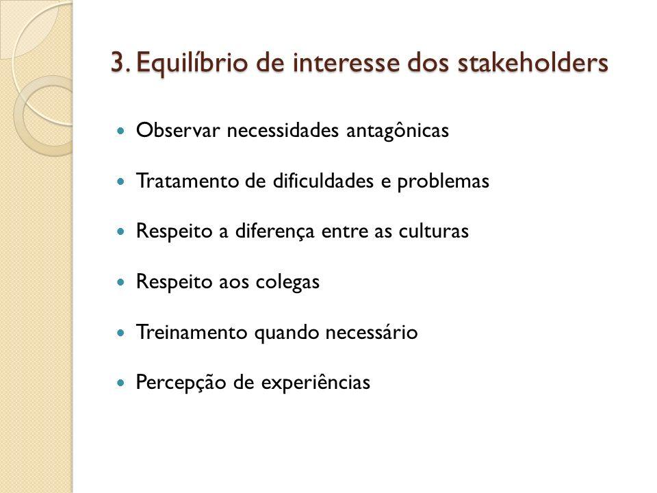 3. Equilíbrio de interesse dos stakeholders Observar necessidades antagônicas Tratamento de dificuldades e problemas Respeito a diferença entre as cul