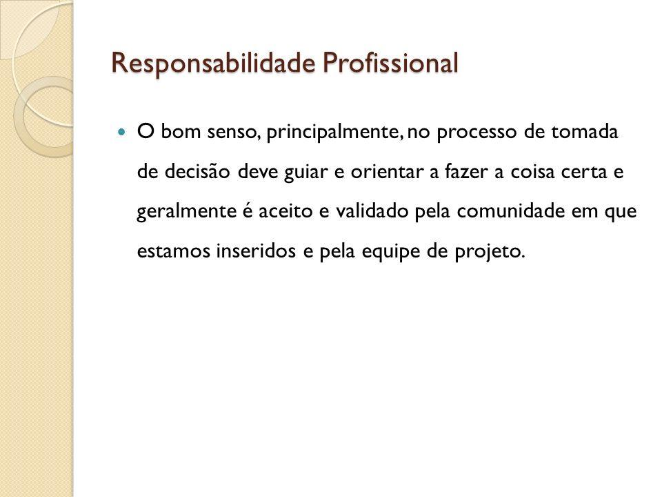 Responsabilidade Profissional O bom senso, principalmente, no processo de tomada de decisão deve guiar e orientar a fazer a coisa certa e geralmente é