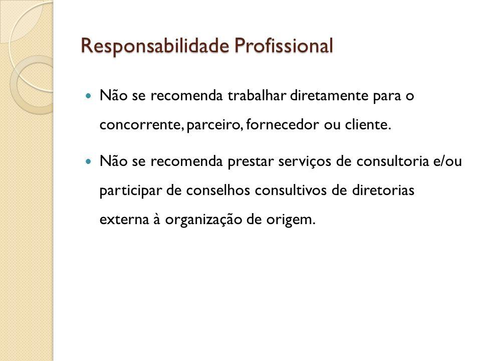 Responsabilidade Profissional Não se recomenda trabalhar diretamente para o concorrente, parceiro, fornecedor ou cliente. Não se recomenda prestar ser