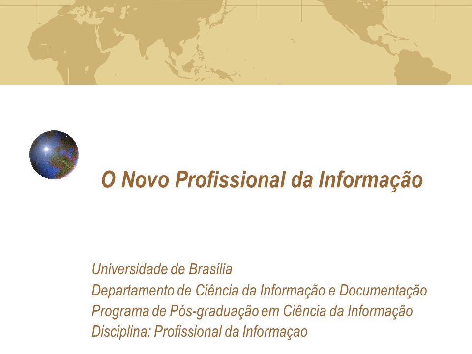 O Novo Profissional da Informação Universidade de Brasília Departamento de Ciência da Informação e Documentação Programa de Pós-graduação em Ciência da Informação Disciplina: Profissional da Informaçao