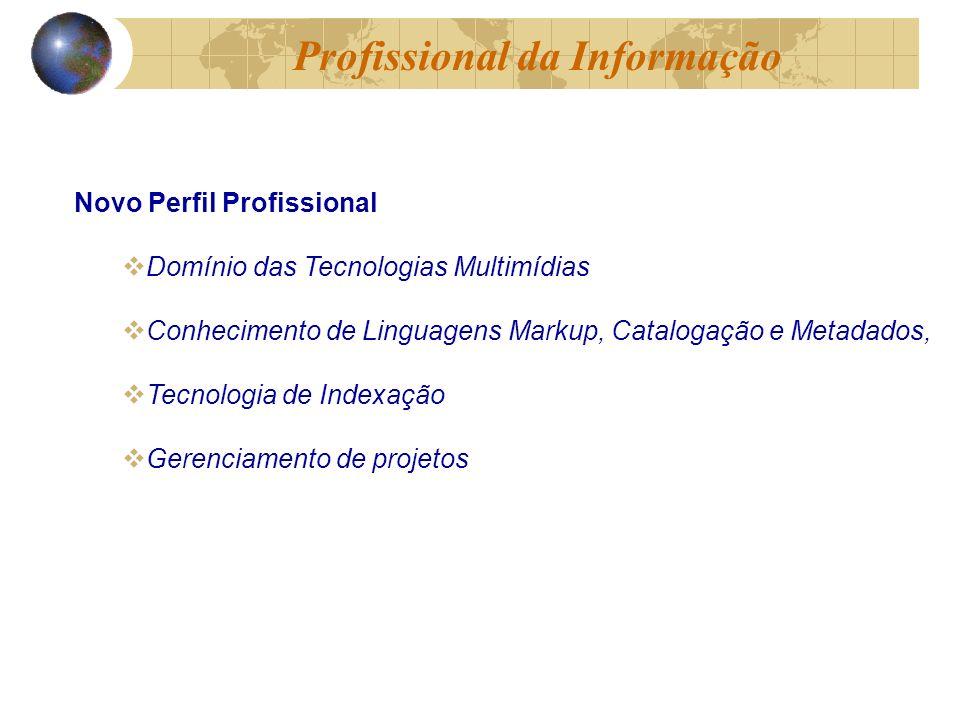 Novo Perfil Profissional Domínio das Tecnologias Multimídias Conhecimento de Linguagens Markup, Catalogação e Metadados, Tecnologia de Indexação Gerenciamento de projetos Profissional da Informação