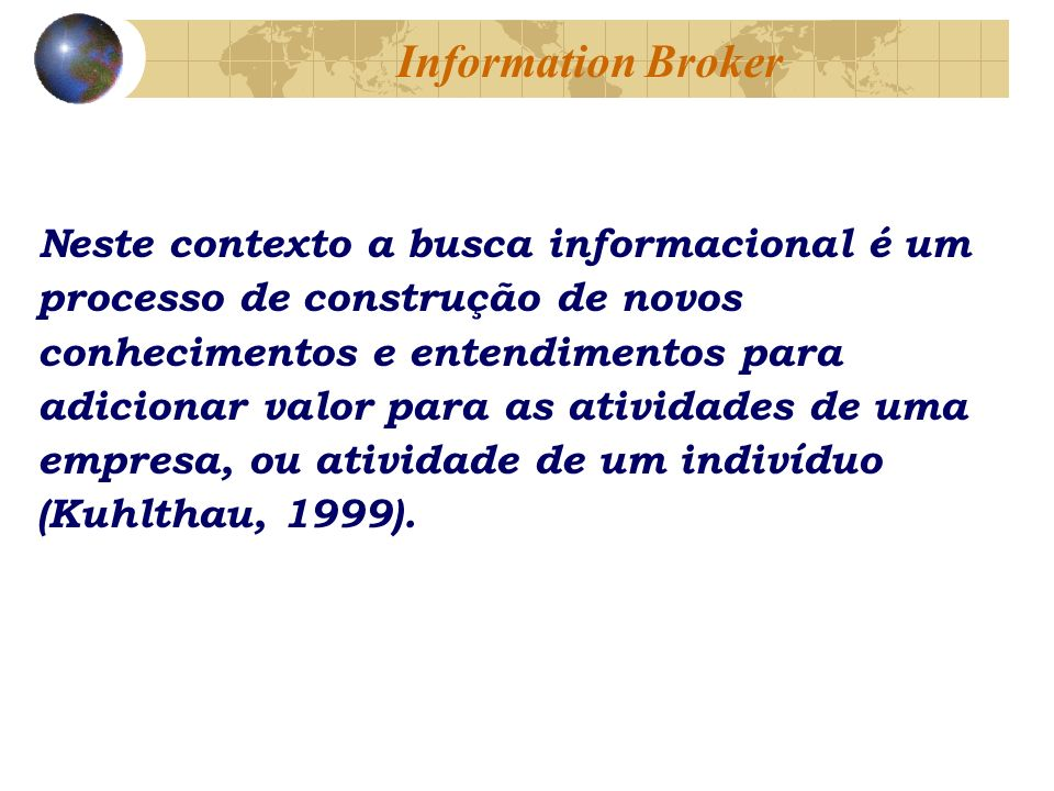 Neste contexto a busca informacional é um processo de construção de novos conhecimentos e entendimentos para adicionar valor para as atividades de uma empresa, ou atividade de um indivíduo (Kuhlthau, 1999).