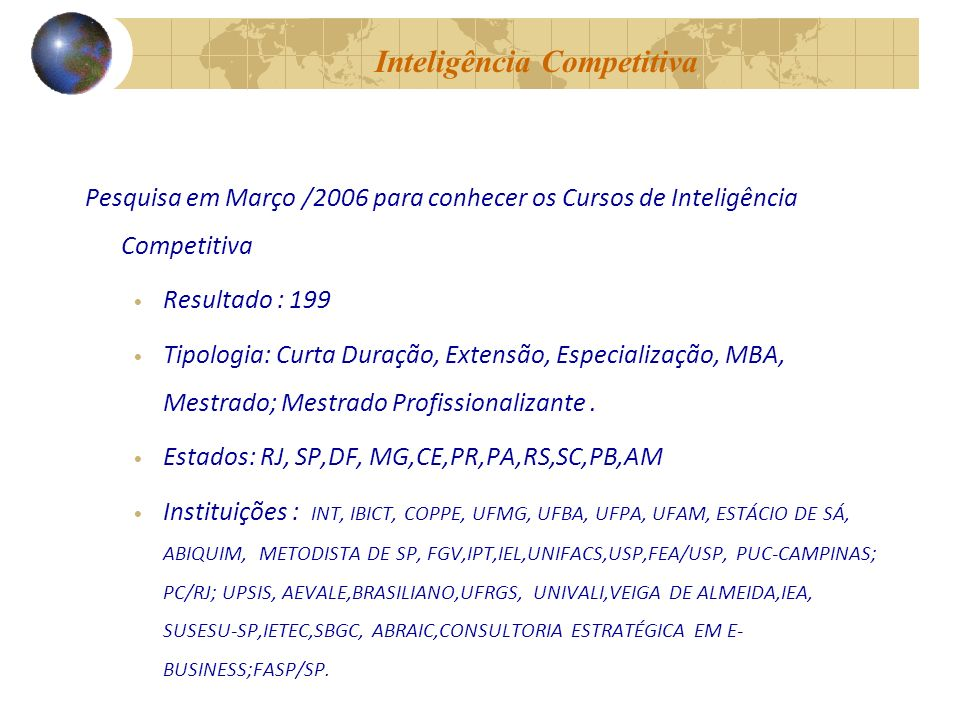 Inteligência Competitiva Pesquisa em Março /2006 para conhecer os Cursos de Inteligência Competitiva Resultado : 199 Tipologia: Curta Duração, Extensão, Especialização, MBA, Mestrado; Mestrado Profissionalizante.