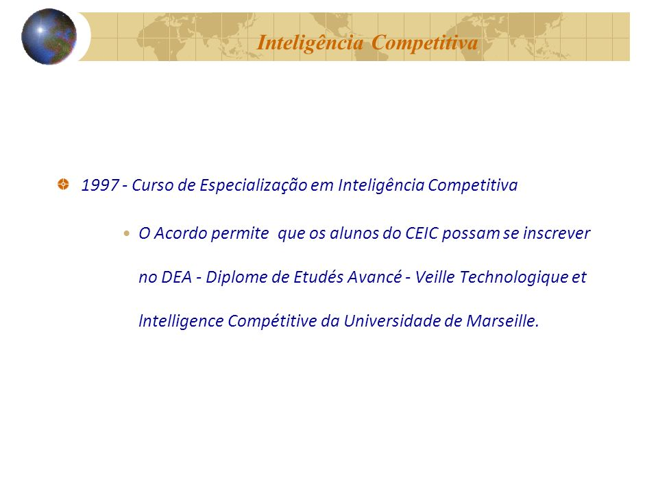 Inteligência Competitiva 1997 - Curso de Especialização em Inteligência Competitiva O Acordo permite que os alunos do CEIC possam se inscrever no DEA - Diplome de Etudés Avancé - Veille Technologique et lntelligence Compétitive da Universidade de Marseille.