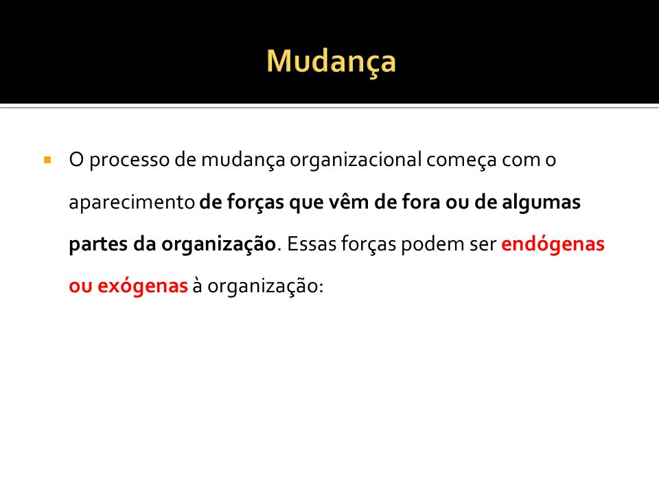 O processo de mudança organizacional começa com o aparecimento de forças que vêm de fora ou de algumas partes da organização. Essas forças podem ser e