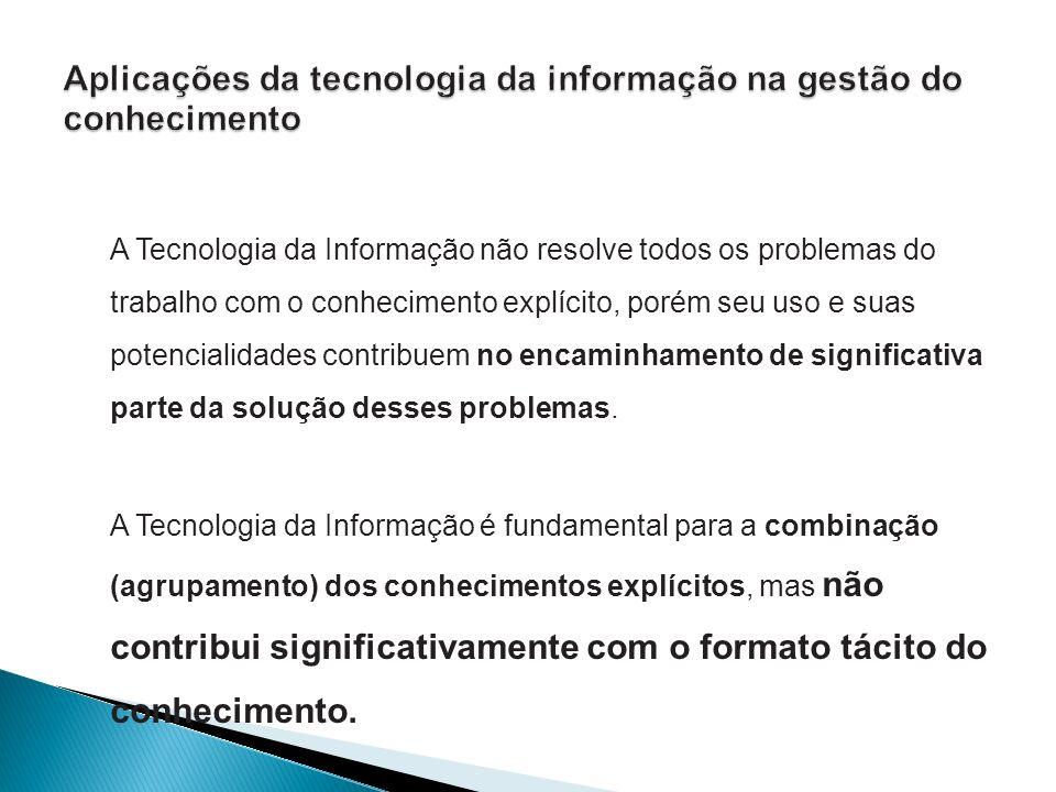 A Tecnologia da Informação não resolve todos os problemas do trabalho com o conhecimento explícito, porém seu uso e suas potencialidades contribuem no