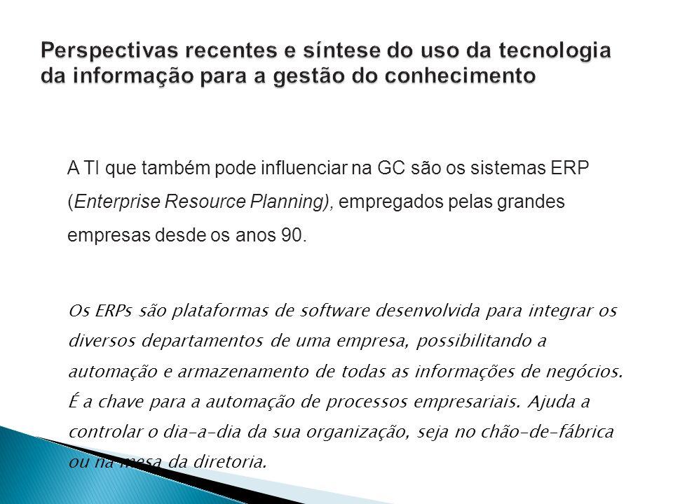 A TI que também pode influenciar na GC são os sistemas ERP (Enterprise Resource Planning), empregados pelas grandes empresas desde os anos 90. Os ERPs