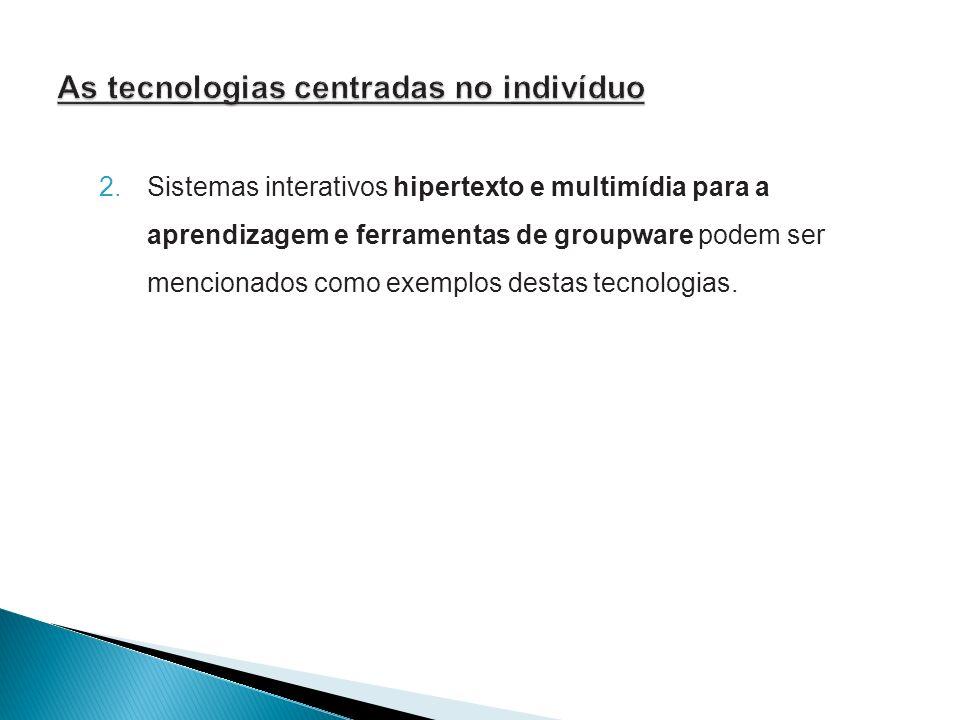 2. Sistemas interativos hipertexto e multimídia para a aprendizagem e ferramentas de groupware podem ser mencionados como exemplos destas tecnologias.