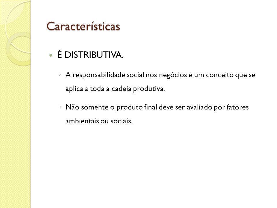Características É DISTRIBUTIVA. A responsabilidade social nos negócios é um conceito que se aplica a toda a cadeia produtiva. Não somente o produto fi