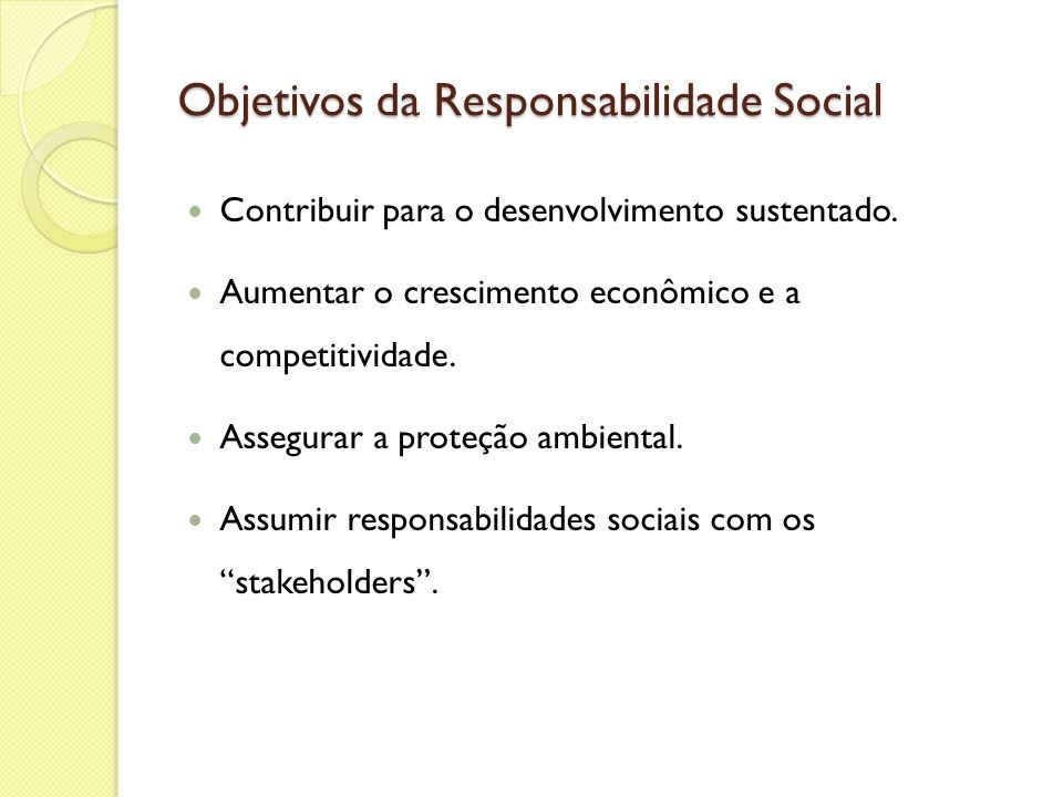 Objetivos da Responsabilidade Social Contribuir para o desenvolvimento sustentado. Aumentar o crescimento econômico e a competitividade. Assegurar a p