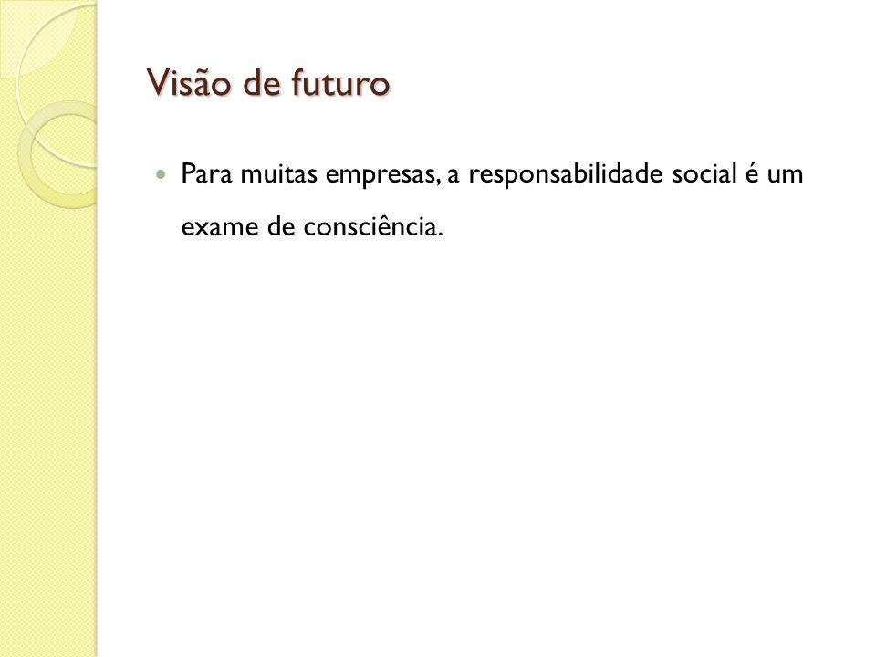 Visão de futuro Para muitas empresas, a responsabilidade social é um exame de consciência.