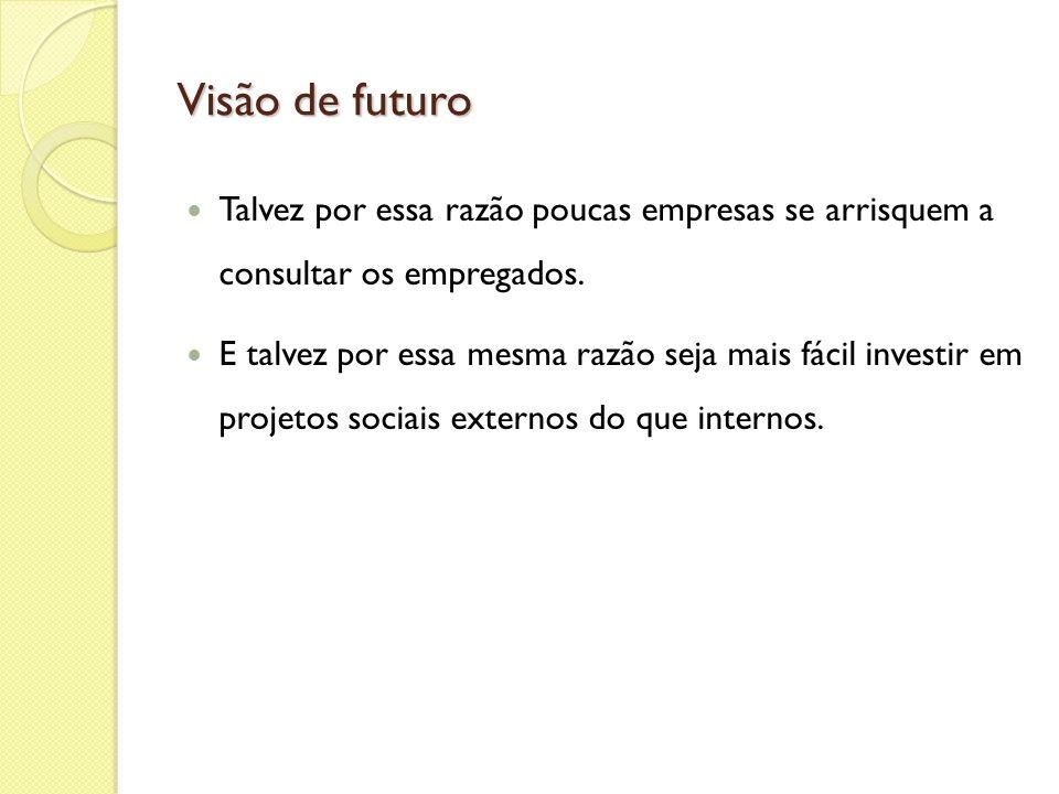 Visão de futuro Talvez por essa razão poucas empresas se arrisquem a consultar os empregados. E talvez por essa mesma razão seja mais fácil investir e