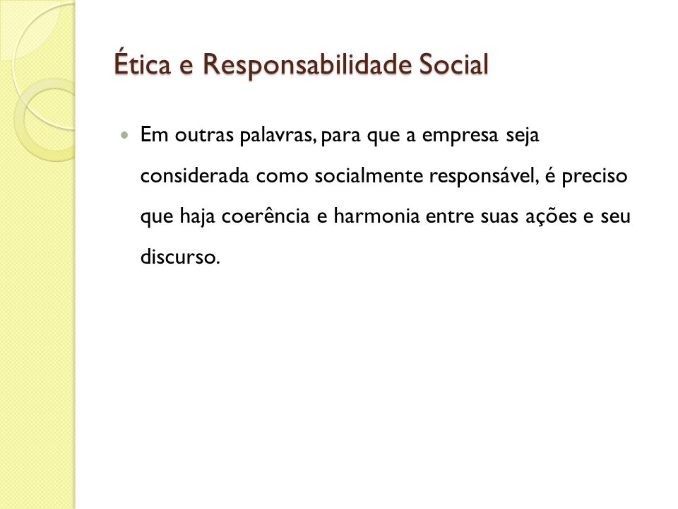 Ética e Responsabilidade Social Em outras palavras, para que a empresa seja considerada como socialmente responsável, é preciso que haja coerência e h