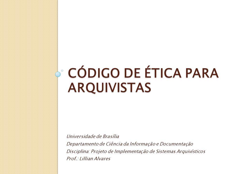 CÓDIGO DE ÉTICA PARA ARQUIVISTAS Universidade de Brasília Departamento de Ciência da Informação e Documentação Disciplina: Projeto de Implementação de