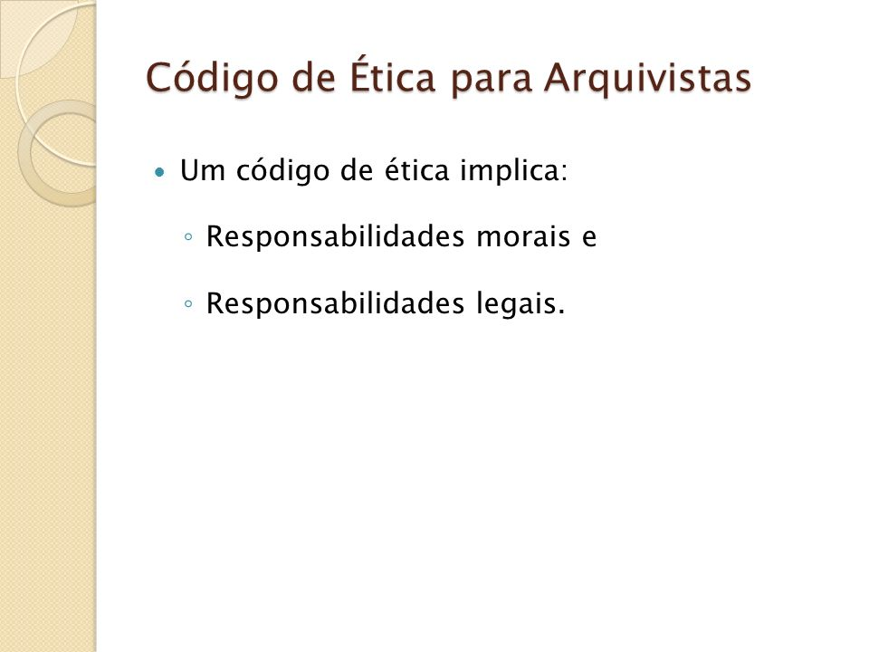 Código de Ética para Arquivistas Um código de ética implica: Responsabilidades morais e Responsabilidades legais.