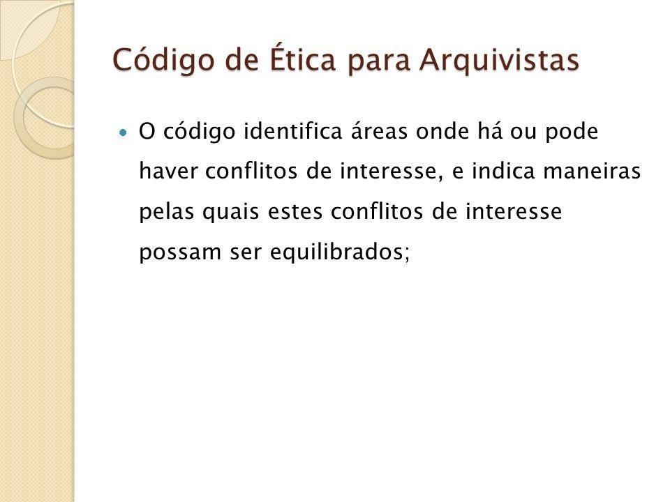 Código de Ética para Arquivistas O código identifica áreas onde há ou pode haver conflitos de interesse, e indica maneiras pelas quais estes conflitos