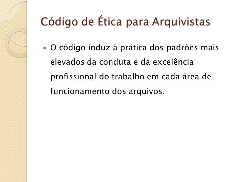 Código de Ética para Arquivistas O código induz à prática dos padrões mais elevados da conduta e da excelência profissional do trabalho em cada área d