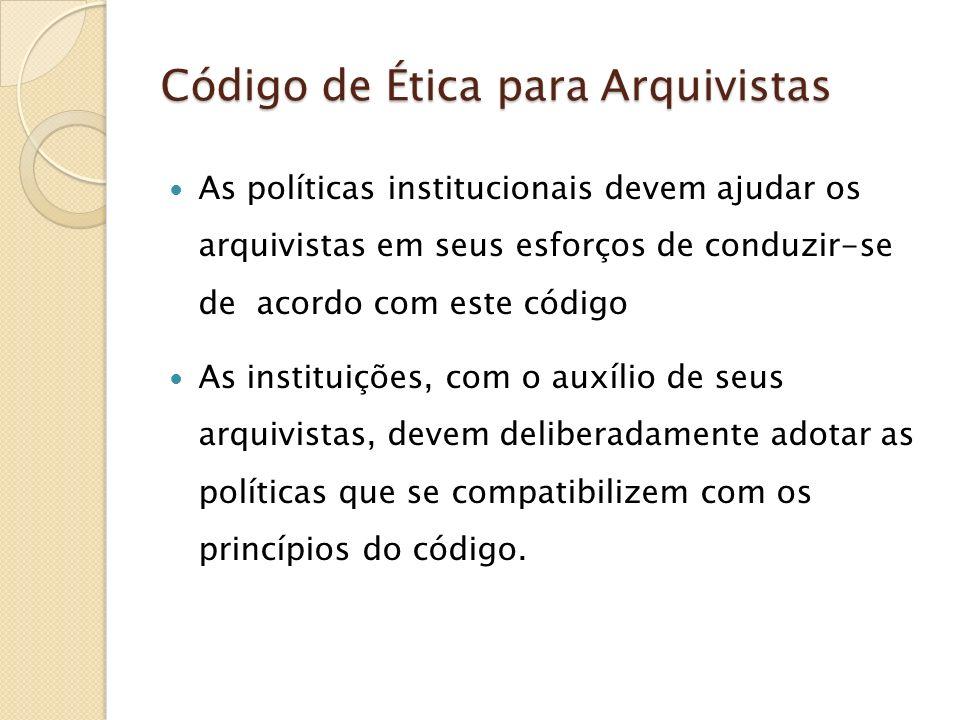 Código de Ética para Arquivistas As políticas institucionais devem ajudar os arquivistas em seus esforços de conduzir-se de acordo com este código As