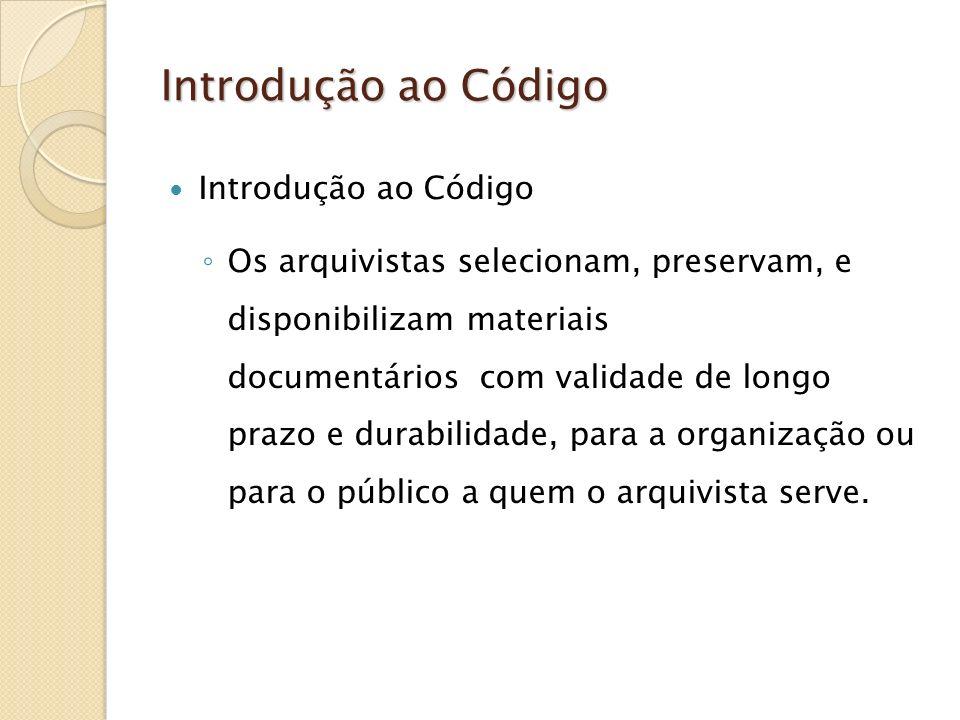 Introdução ao Código Os arquivistas selecionam, preservam, e disponibilizam materiais documentários com validade de longo prazo e durabilidade, para a