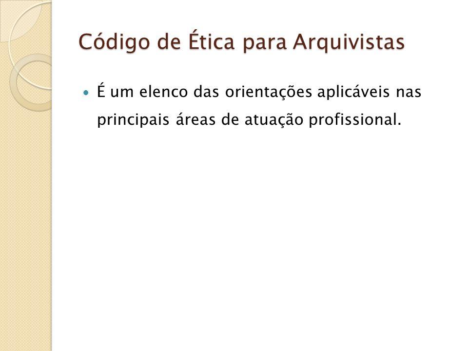 Código de Ética para Arquivistas É um elenco das orientações aplicáveis nas principais áreas de atuação profissional.